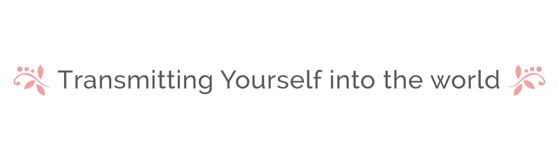 Transmitting Yourself into the world